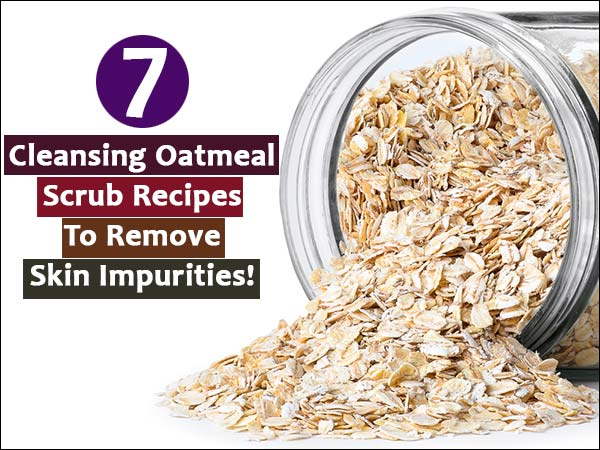 7 Cleansing Oatmeal Scrub Recipes To Remove Skin Impurities!