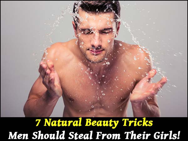 7 Natural Beauty Tricks Men Should Steal From Their Girls!